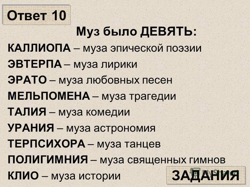 Ответ 10 Муз было ДЕВЯТЬ: КАЛЛИОПА – муза эпической поэзии ЭВТЕРПА – муза лирики ЭРАТО – муза любовных песен МЕЛЬПОМЕНА – муза трагедии ТАЛИЯ – муза комедии УРАНИЯ – муза астрономия ТЕРПСИХОРА – муза танцев ПОЛИГИМНИЯ – муза священных гимнов КЛИО – м