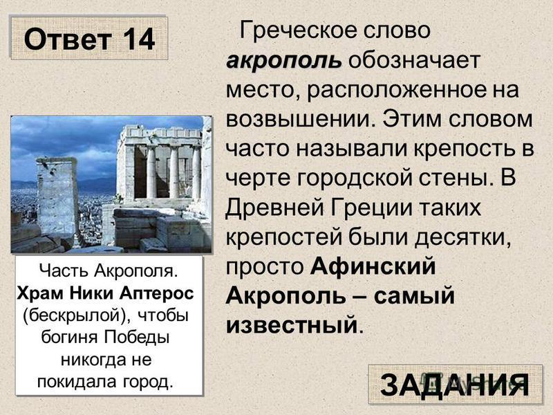 Ответ 14 акрополь Греческое слово акрополь обозначает место, расположенное на возвышении. Этим словом часто называли крепость в черте городской стены. В Древней Греции таких крепостей были десятки, просто Афинский Акрополь – самый известный. ЗАДАНИЯ