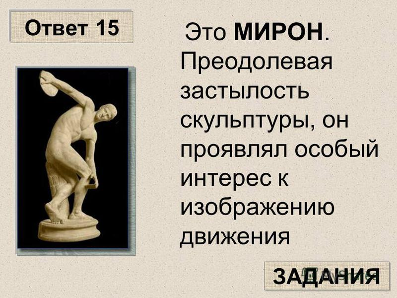 Ответ 15 Это МИРОН. Преодолевая застылость скульптуры, он проявлял особый интерес к изображению движения ЗАДАНИЯ