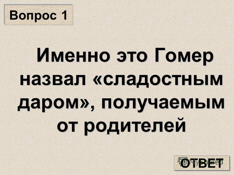 Вопрос 1 Именно это Гомер назвал «сладостным даром», получаемым от родителей ОТВЕТ