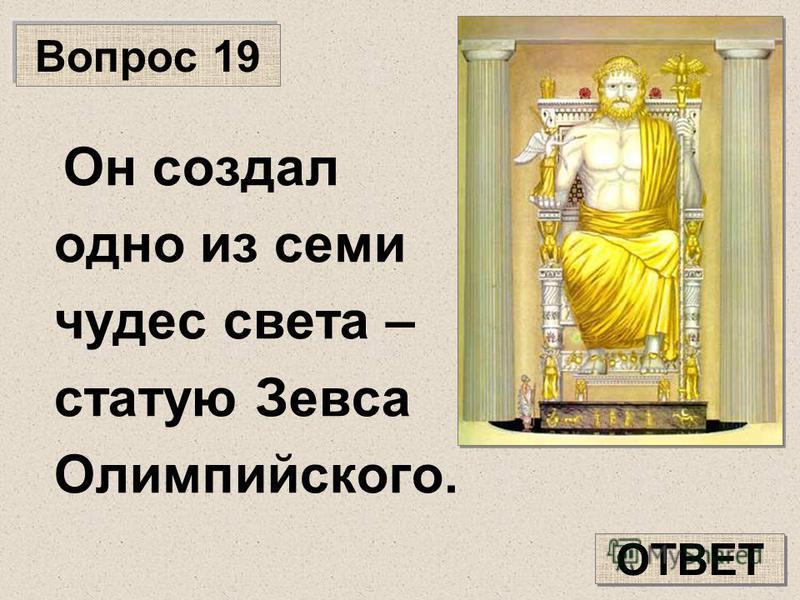 Вопрос 19 Он создал одно из семи чудес света – статую Зевса Олимпийского. ОТВЕТ