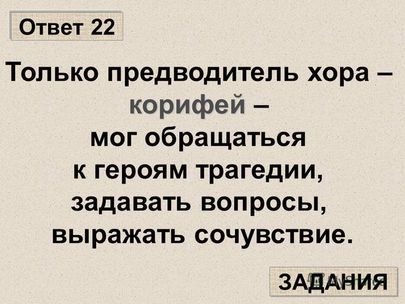 Ответ 22 ЗАДАНИЯ Только предводитель хора – корифей корифей – мог обращаться к героям трагедии, задавать вопросы, выражать сочувствие.