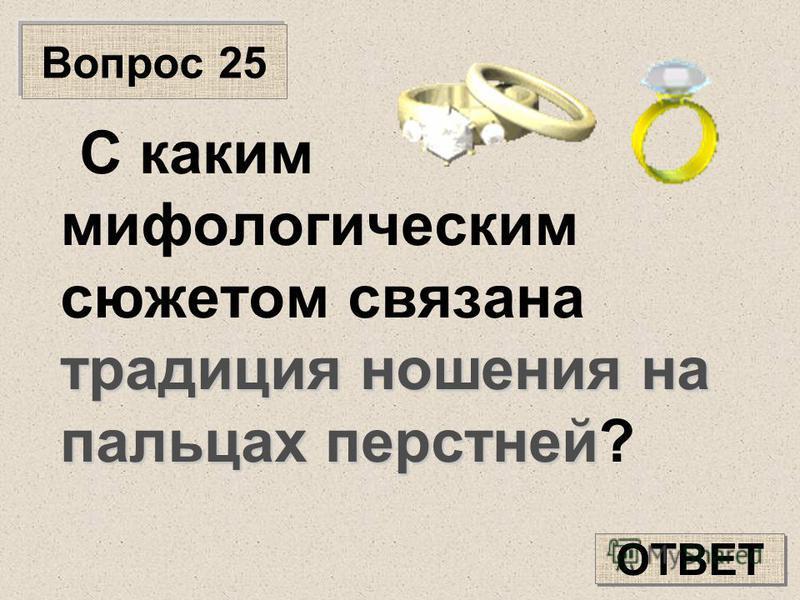 Вопрос 25 традиция ношения на пальцах перстней С каким мифологическим сюжетом связана традиция ношения на пальцах перстней? ОТВЕТ