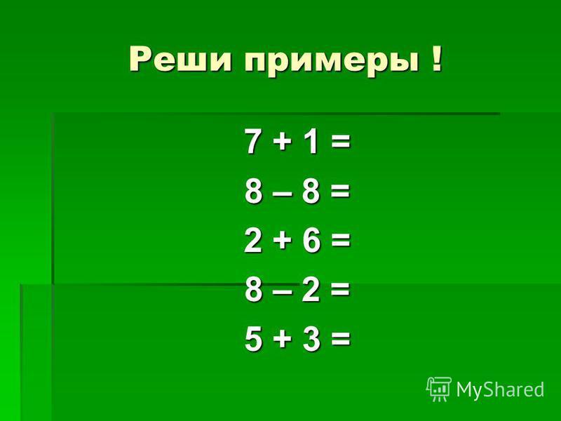 Реши примеры ! 7 + 1 = 8 – 8 = 2 + 6 = 8 – 2 = 5 + 3 =