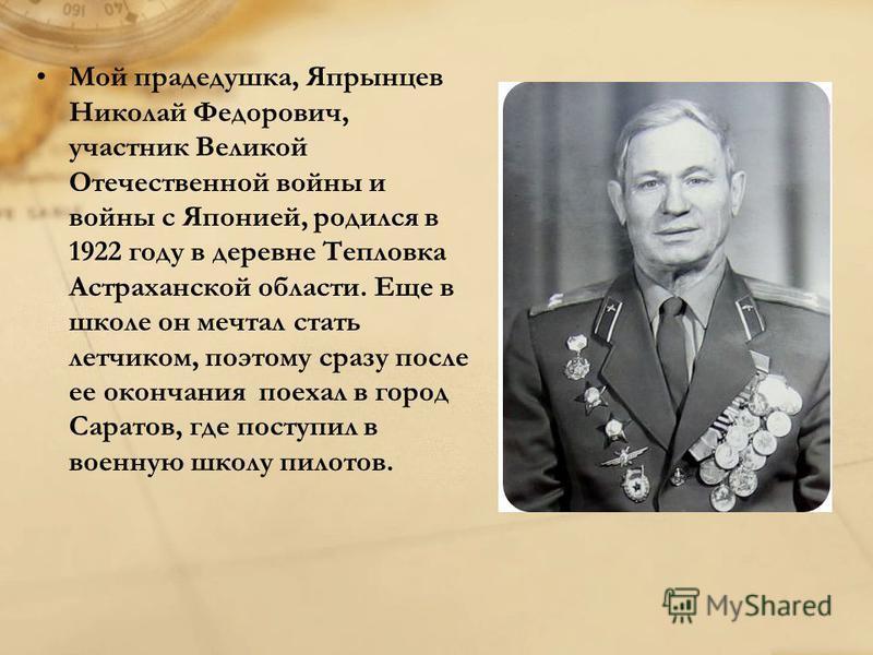 Мой прадедушка, Япрынцев Николай Федорович, участник Великой Отечественной войны и войны с Японией, родился в 1922 году в деревне Тепловка Астраханской области. Еще в школе он мечтал стать летчиком, поэтому сразу после ее окончания поехал в город Сар