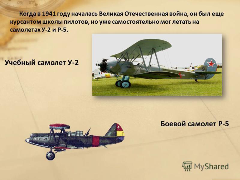 Когда в 1941 году началась Великая Отечественная война, он был еще курсантом школы пилотов, но уже самостоятельно мог летать на самолетах У-2 и Р-5. Учебный самолет У-2 Боевой самолет Р-5