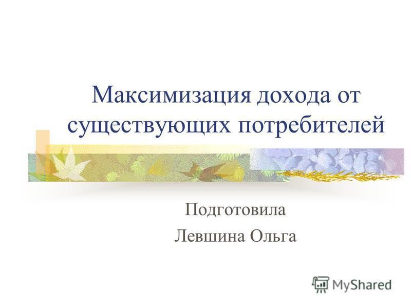 Максимизация дохода от существующих потребителей Подготовила Левшина Ольга