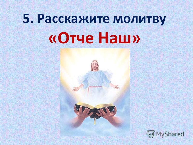 5. Расскажите молитву «Отче Наш»