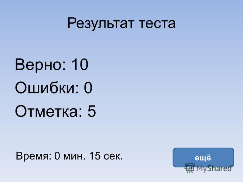 Результат теста Верно: 10 Ошибки: 0 Отметка: 5 Время: 0 мин. 15 сек. ещё