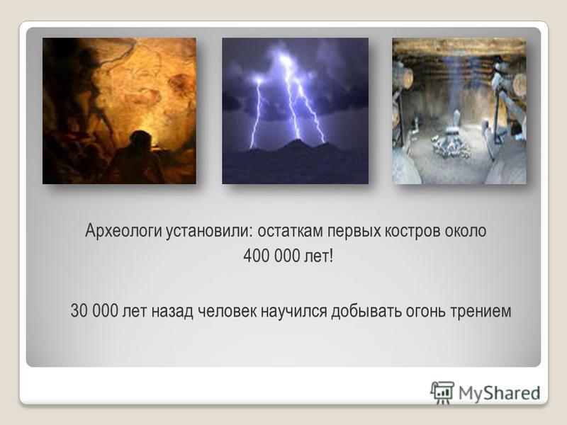 2 Археологи установили: остаткам первых костров около 400 000 лет! 30 000 лет назад человек научился добывать огонь трением