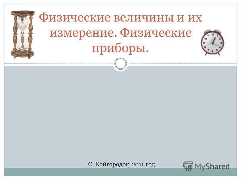 Физические величины и их измерение. Физические приборы. С. Койгородок, 2011 год.