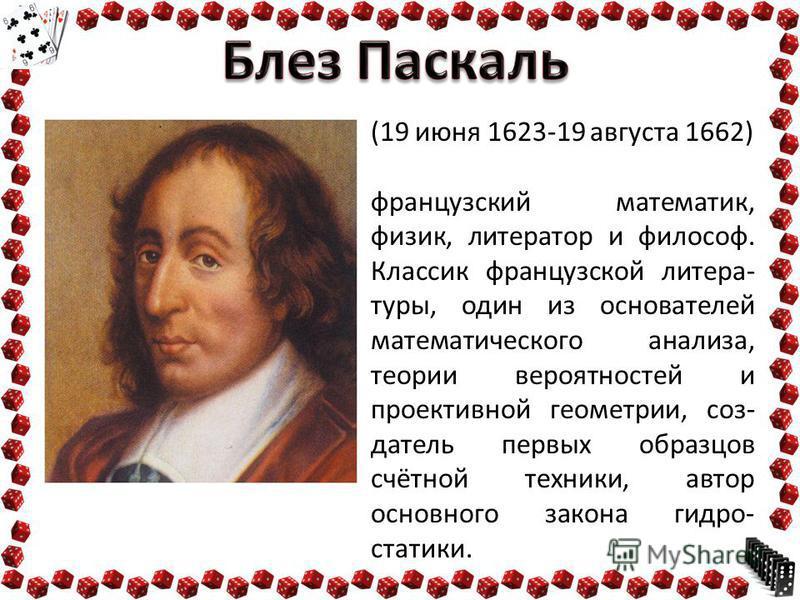 (19 июня 1623-19 августа 1662) французский математик, физик, литератор и философ. Классик французской литера- туры, один из основателей математического анализа, теории вероятностей и проективной геометрии, создатель первых образцов счётной техники, а