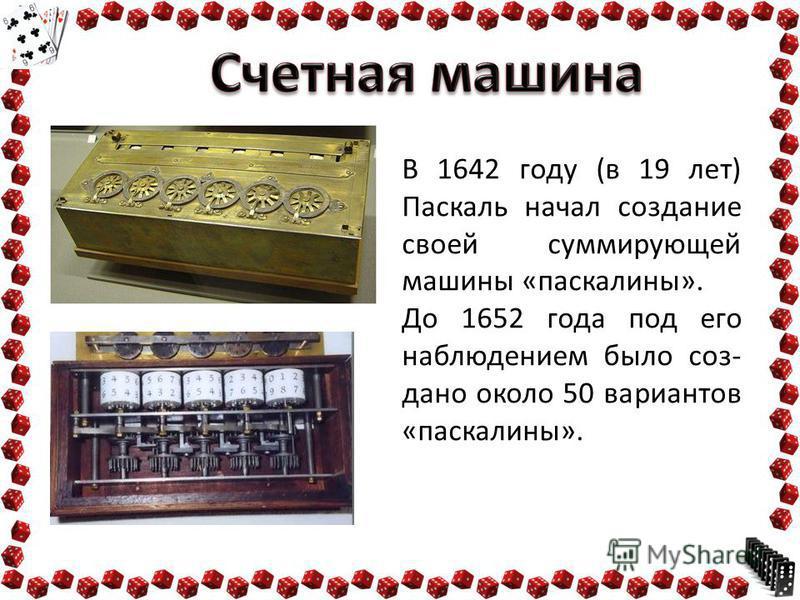 В 1642 году (в 19 лет) Паскаль начал создание своей суммирующей машины «пас калины». До 1652 года под его наблюдением было создано около 50 вариантов «пас калины».