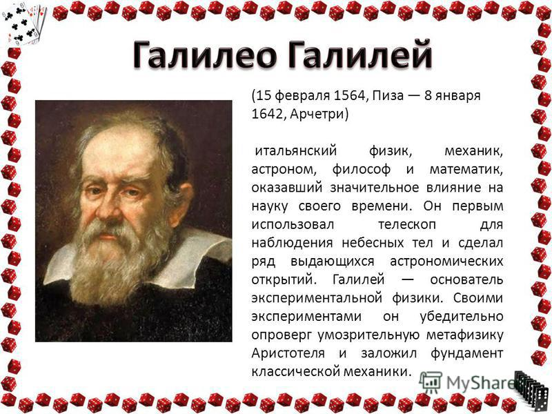 (15 февраля 1564, Пиза 8 января 1642, Арчетри) итальянский физик, механик, астроном, философ и математик, оказавший значительное влияние на науку своего времени. Он первым использовал телескоп для наблюдения небесных тел и сделал ряд выдающихся астро