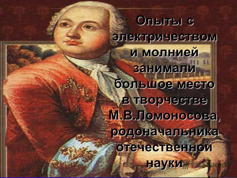 Опыты с электричеством и молнией занимали большое место в творчестве М.В.Ломоносова, родоначальника отечественной науки