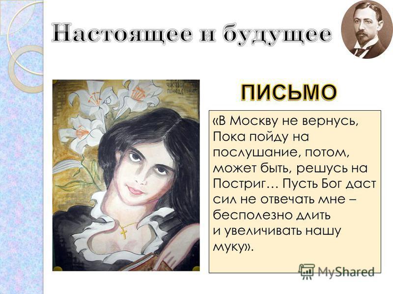 «В Москву не вернусь, Пока пойду на послушание, потом, может быть, решусь на Постриг… Пусть Бог даст сил не отвечать мне – бесполезно длить и увеличивать нашу муку».