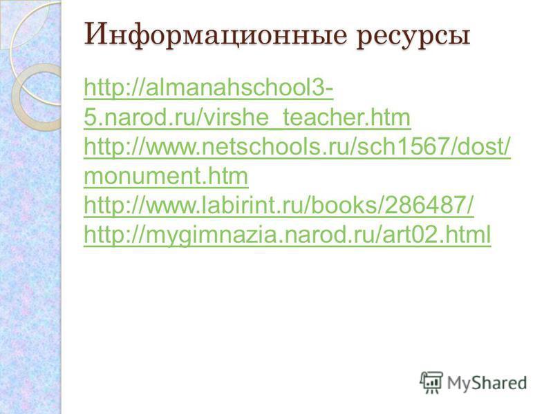 Информационные ресурсы http://almanahschool3- 5.narod.ru/virshe_teacher.htm http://www.netschools.ru/sch1567/dost/ monument.htm http://www.labirint.ru/books/286487/ http://mygimnazia.narod.ru/art02.html