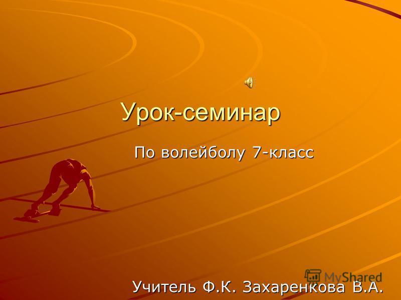 По волейболу 7-класс Учитель Ф.К. Захаренкова В.А. Урок-семинар