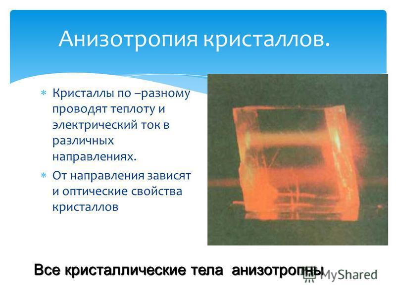 Анизотропия кристаллов. Кристаллы по –разному проводят теплоту и электрический ток в различных направлениях. От направления зависят и оптические свойства кристаллов Все кристаллические тела анизотропны