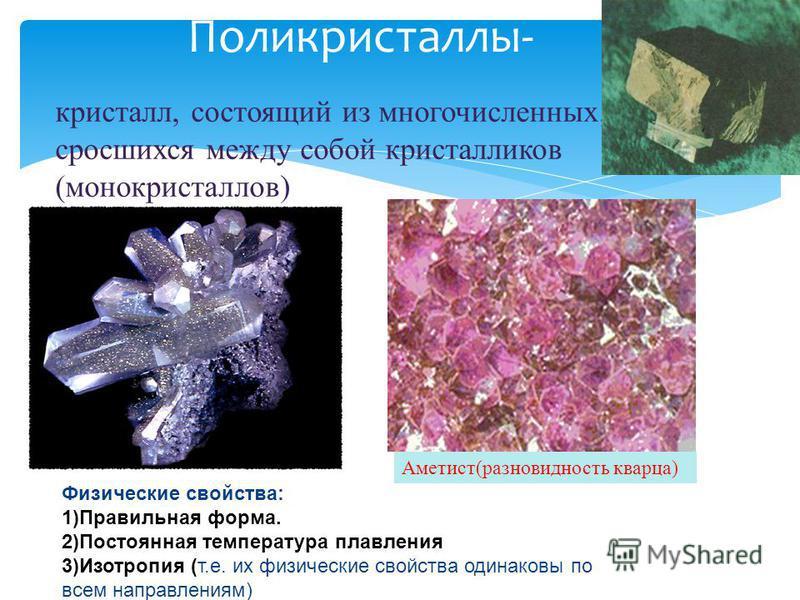 Поликристаллы- кристалл, состоящий из многочисленных, сросшихся между собой кристалликов (монокристаллов) Физические свойства: 1)Правильная форма. 2)Постоянная температура плавления 3)Изотропия (т.е. их физические свойства одинаковы по всем направлен