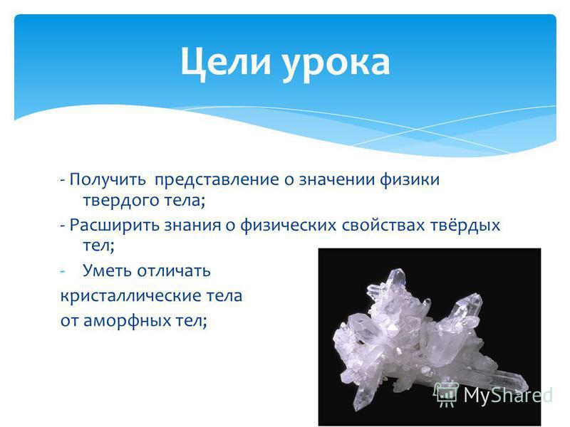- Получить представление о значении физики твердого тела; - Расширить знания о физических свойствах твёрдых тел; -Уметь отличать кристаллические тела от аморфных тел; Цели урока