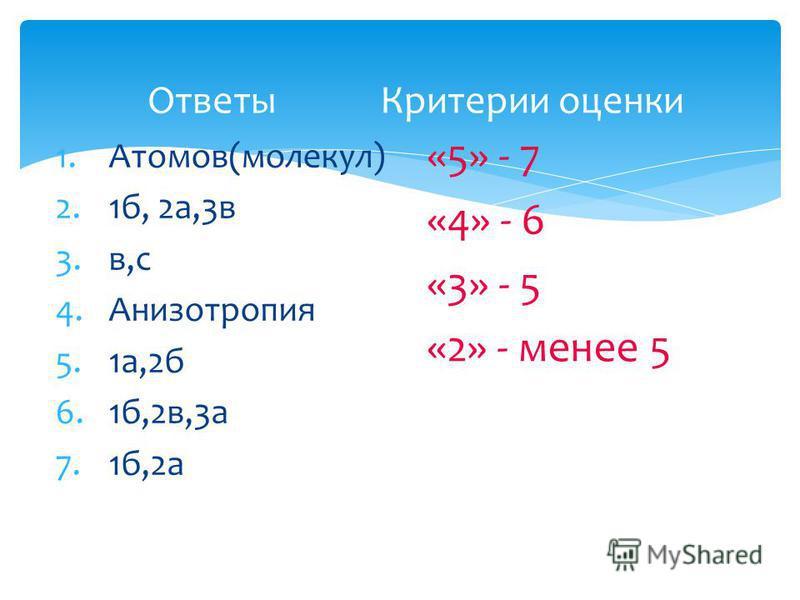 Ответы Критерии оценки 1.Атомов(молекул) 2.1 б, 2 а,3 в 3.в,с 4. Анизотропия 5.1 а,2 б 6.1 б,2 в,3 а 7.1 б,2 а «5» - 7 «4» - 6 «3» - 5 «2» - менее 5