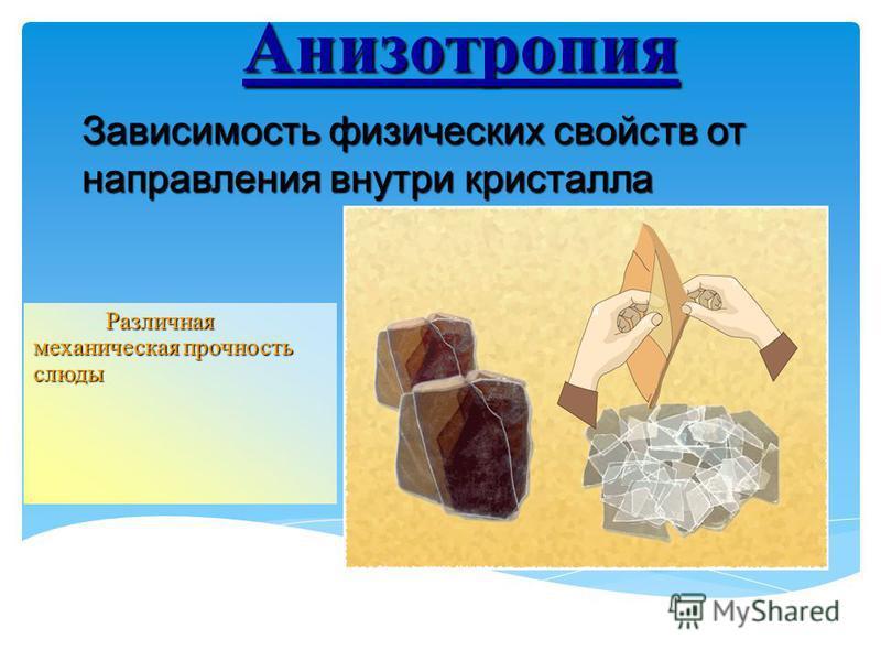 Анизотропия Различная механическая прочность слюды Зависимость физических свойств от направления внутри кристалла