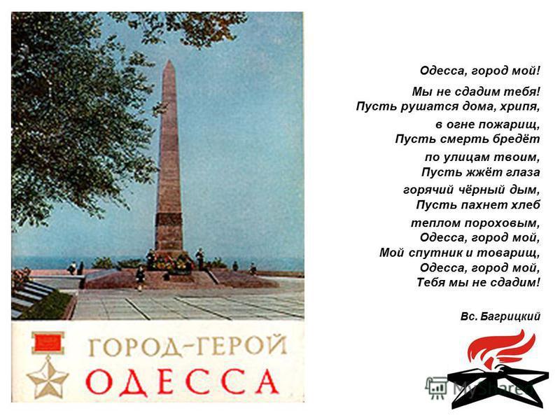 Одесса, город мой! Мы не сдадим тебя! Пусть рушатся дома, хрипя, в огне пожарищ, Пусть смерть бредёт по улицам твоим, Пусть жжёт глаза горячий чёрный дым, Пусть пахнет хлеб теплом пороховым, Одесса, город мой, Мой спутник и товарищ, Одесса, город мой