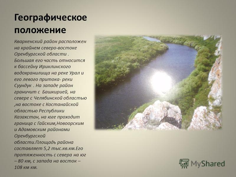 Географическое положение Кваркенский район расположен на крайнем северо-востоке Оренбургской области. Большая его часть относится к бассейну Ириклинского водохранилища на реке Урал и его левого притока- реки Суундук. На западе район граничит с Башкир