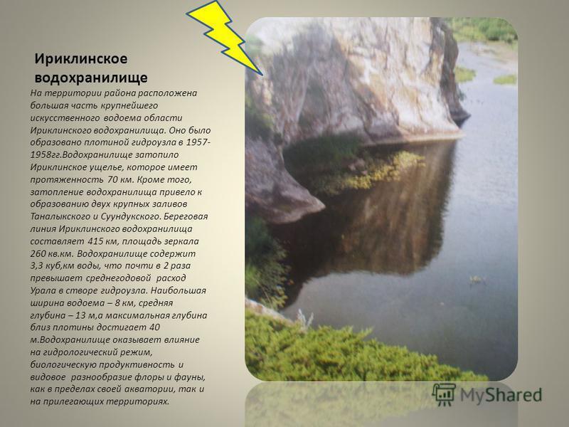 Ириклинское водохранилище На территории района расположена большая часть крупнейшего искусственного водоема области Ириклинского водохранилища. Оно было образовано плотиной гидроузла в 1957- 1958 гг.Водохранилище затопило Ириклинское ущелье, которое