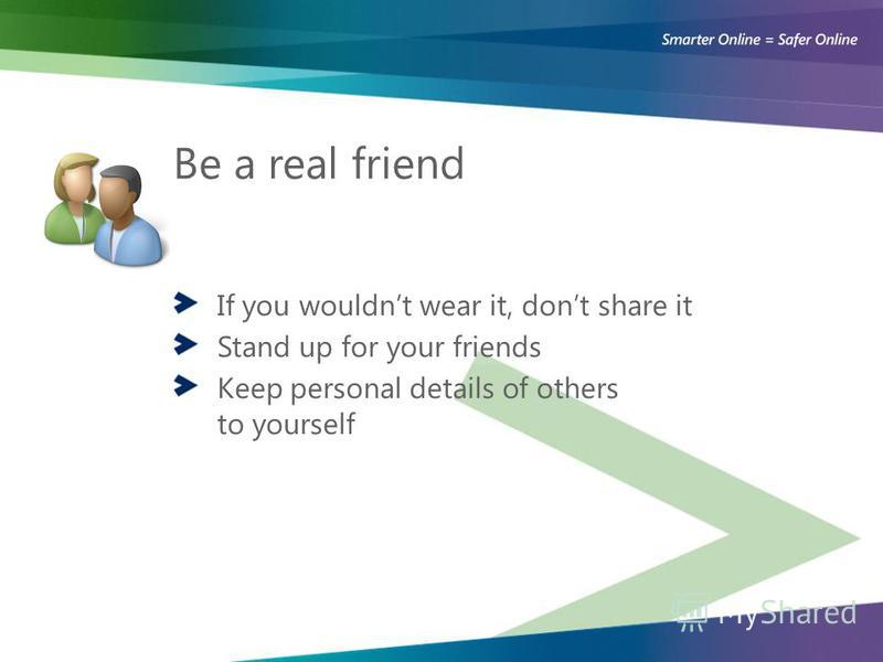 Be a real friend If you wouldnt wear it, dont share it Stand up for your friends Keep personal details of others to yourself