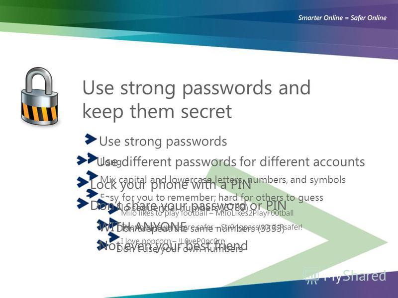 Use strong passwords and keep them secret Use strong passwords Long Mix capital and lowercase letters, numbers, and symbols Easy for you to remember; hard for others to guess Milo likes to play football – M!loLikes2PlayF00tball Strong passwords are s