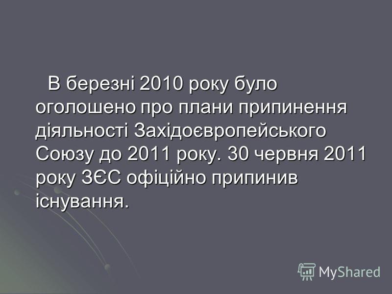В березні 2010 року було оголошено про плани припинення діяльності Західоєвропейського Союзу до 2011 року. 30 червня 2011 року ЗЄС офіційно припинив існування.