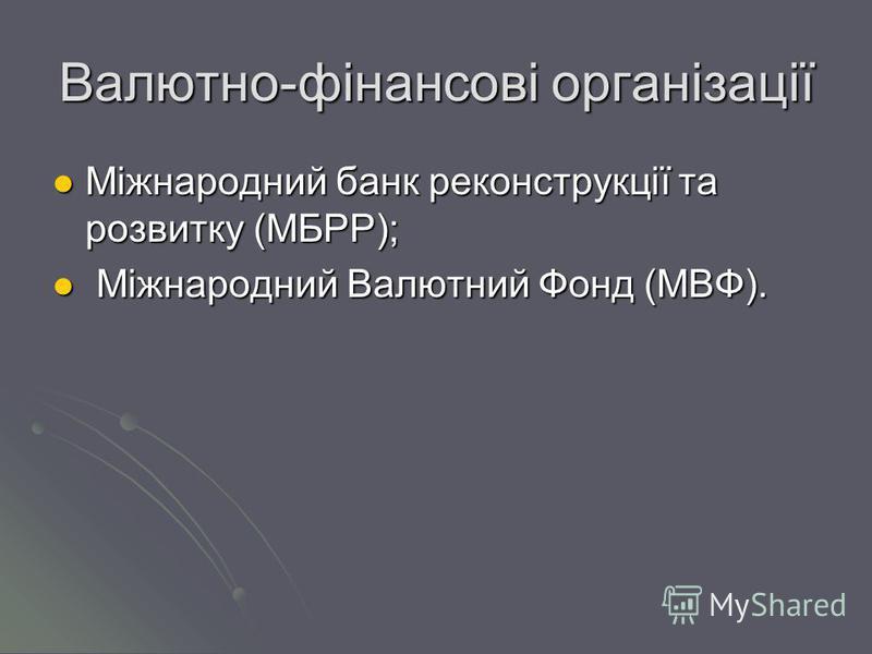 Валютно-фінансові організації Міжнародний банк реконструкції та розвитку (МБРР); Міжнародний банк реконструкції та розвитку (МБРР); Міжнародний Валютний Фонд (МВФ). Міжнародний Валютний Фонд (МВФ).