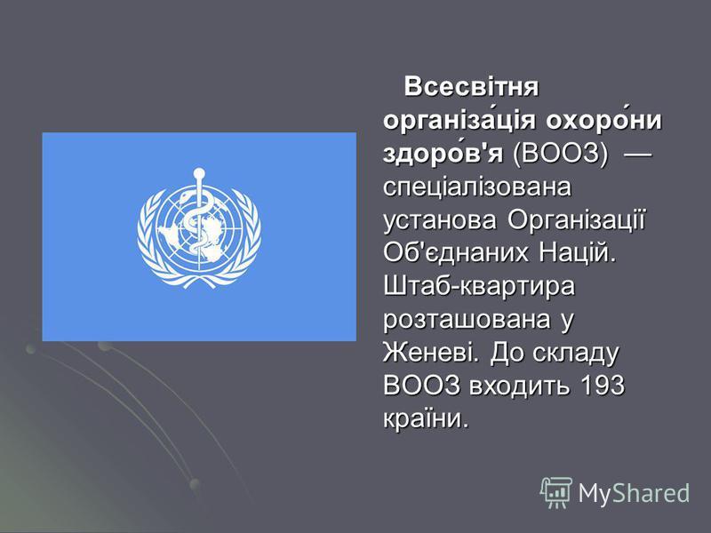Всесвітня організа́ція охоро́ни здоро́в'я (ВООЗ) спеціалізована установа Організації Об'єднаних Націй. Штаб-квартира розташована у Женеві. До складу ВООЗ входить 193 країни.