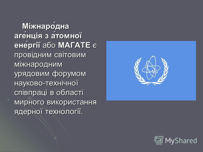 Міжнаро́дна аге́нція з а́томної ене́ргії або МАГАТЕ є провідним світовим міжнародним урядовим форумом науково-технічної співпраці в області мирного використання ядерної технології.