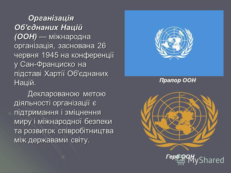 Організація Об'єднаних Націй (ООН) міжнародна організація, заснована 26 червня 1945 на конференції у Сан-Франциско на підставі Хартії Об'єднаних Націй. Декларованою метою діяльності організації є підтримання і зміцнення миру і міжнародної безпеки та