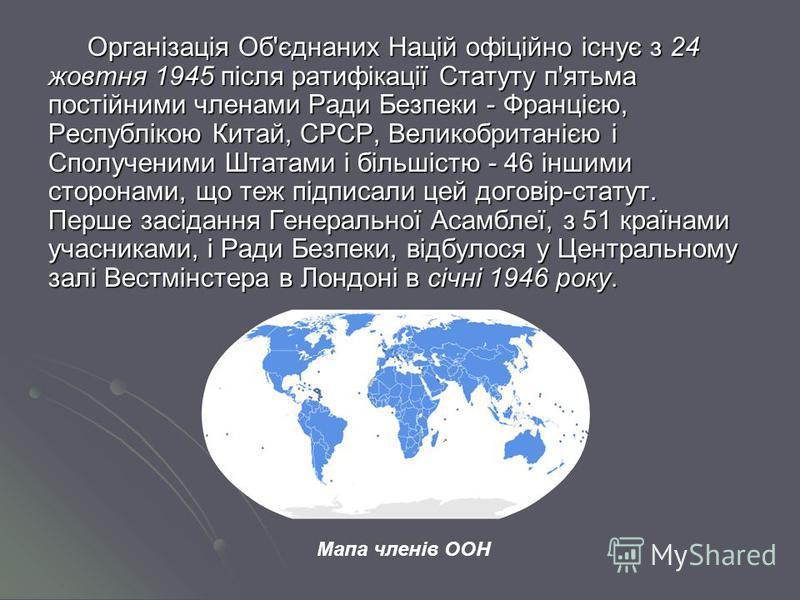 Організація Об'єднаних Націй офіційно існує з 24 жовтня 1945 після ратифікації Статуту п'ятьма постійними членами Ради Безпеки - Францією, Республікою Китай, СРСР, Великобританією і Сполученими Штатами і більшістю - 46 іншими сторонами, що теж підпис