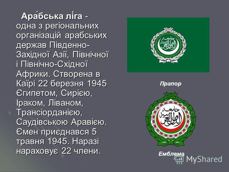 Ара́бська лі́га - одна з регіональних організацій арабських держав Південно- Західної Азії, Північної і Північно-Східної Африки. Створена в Каїрі 22 березня 1945 Єгипетом, Сирією, Іраком, Ліваном, Трансіорданією, Саудівською Аравією. Ємен приєднався