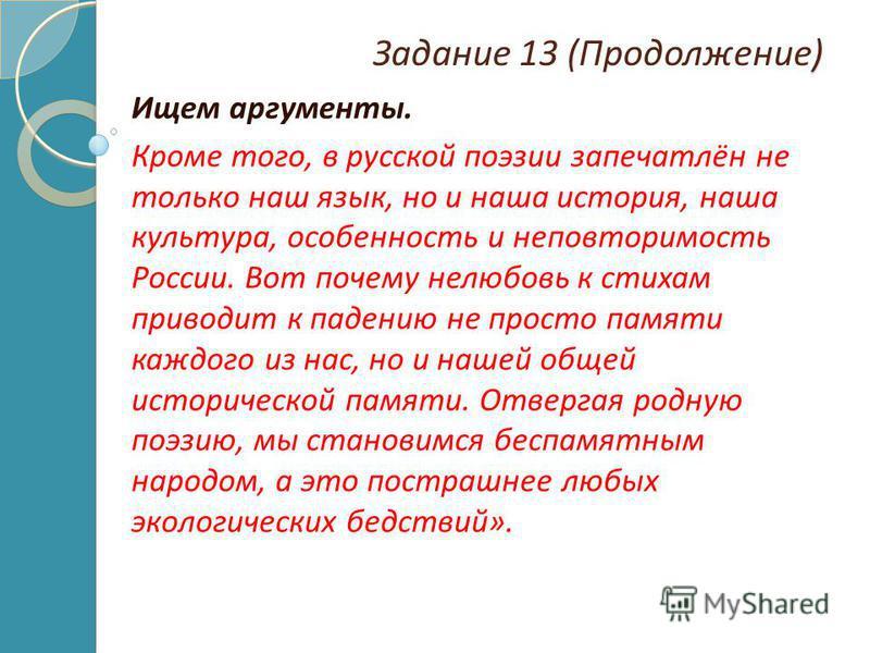 ) Задание 13 (Продолжение) Ищем аргументы. Кроме того, в русской поэзии запечатлён не только наш язык, но и наша история, наша культура, особенность и неповторимость России. Вот почему нелюбовь к стихам приводит к падению не просто памяти каждого из