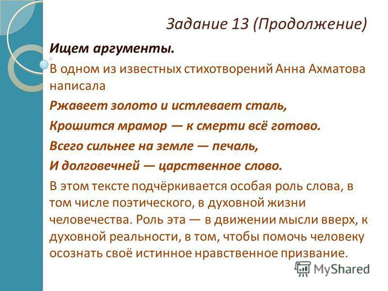 Задание 13 (Продолжение) Ищем аргументы. В одном из известных стихотворений Анна Ахматова написала Ржавеет золото и истлевает сталь, Крошится мрамор к смерти всё готово. Всего сильнее на земле печаль, И долговечней царственное слово. В этом тексте по