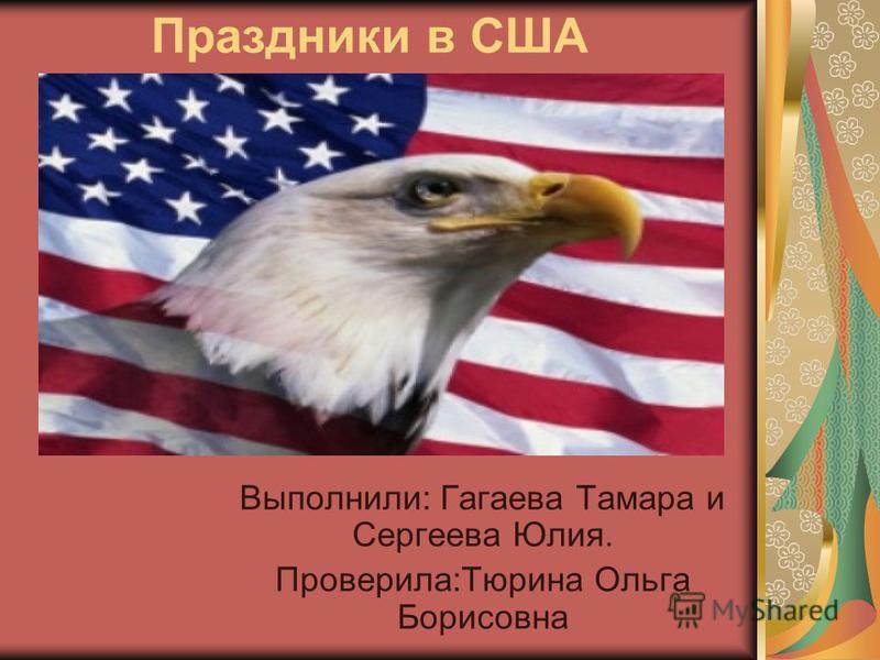 Праздники в США Выполнили: Гагаева Тамара и Сергеева Юлия. Проверила:Тюрина Ольга Борисовна