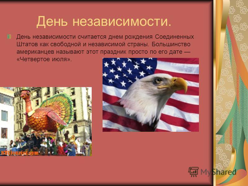 День независимости. День независимости считается днем рождения Соединенных Штатов как свободной и независимой страны. Большинство американцев называют этот праздник просто по его дате «Четвертое июля».