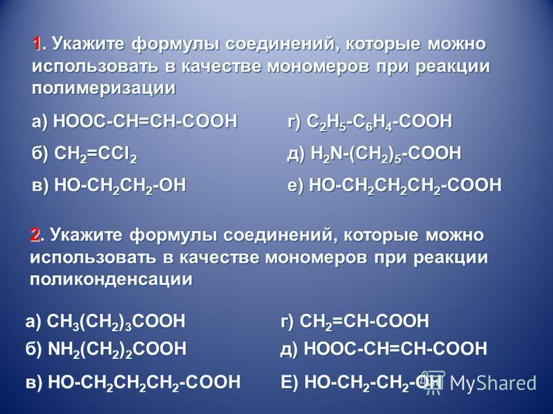 а) HOOC-CH=CH-COOH г) C 2 H 5 -C 6 H 4 -COOH б) CH 2 =CCl 2 д) H 2 N-(CH 2 ) 5 -COOH в) HO-CH 2 CH 2 -OH е) HO-CH 2 CH 2 CH 2 -COOH а) CH 3 (CH 2 ) 3 COOH г) CH 2 =CH-COOH б) NH 2 (CH 2 ) 2 COOH в) HO-CH 2 CH 2 CH 2 -COOH д) HOOC-CH=CH-COOH Е) НО-СН
