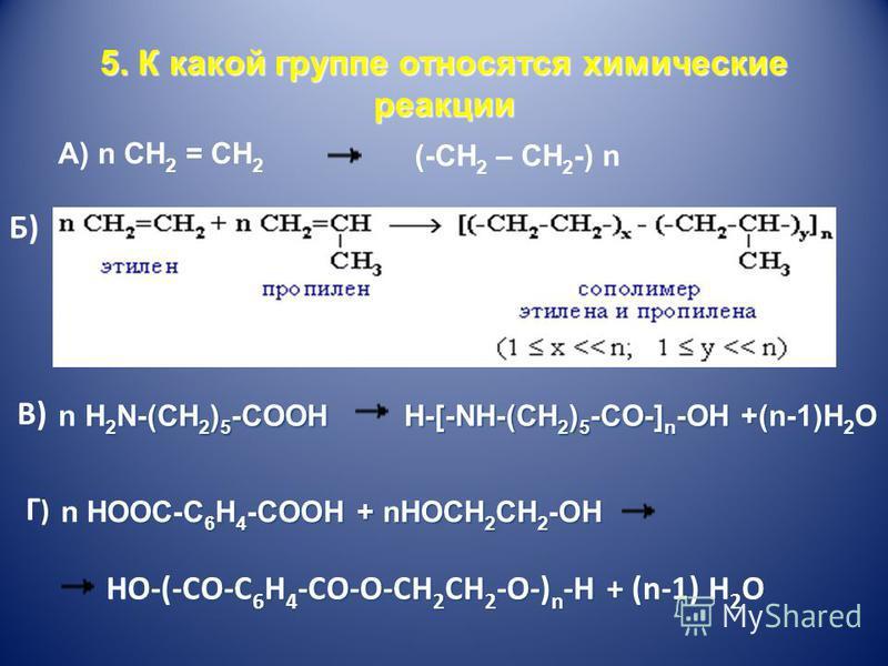 5. К какой группе относятся химические реакции А) n CH 2 = CH 2 (-CH 2 – CH 2 -) n Б) В) n H 2 N-(CH 2 ) 5 -COOН n H 2 N-(CH 2 ) 5 -COOН H-[-NH-(CH 2 ) 5 -CO-] n -OH +(n-1)H 2 O H-[-NH-(CH 2 ) 5 -CO-] n -OH +(n-1)H 2 O Г)Г) n HOOC-C 6 H 4 -COOH + nHO