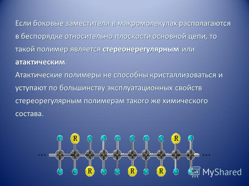 Если боковые заместители в макромолекулах располагаются в беспорядке относительно плоскости основной цепи, то такой полимер является стереонерегулярным или атактическим. Атактические полимеры не способны кристаллизоваться и уступают по большинству эк