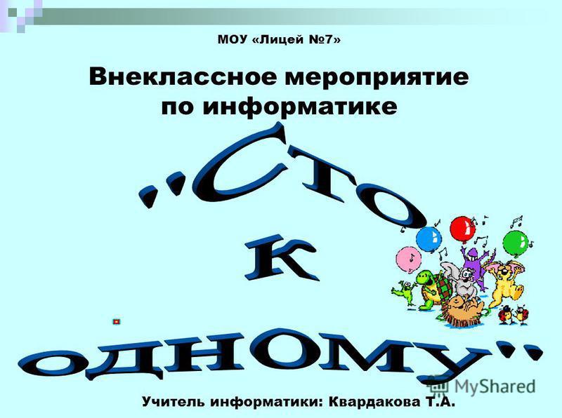 МОУ «Лицей 7» Внеклассное мероприятие по информатике Учитель информатики: Квардакова Т.А.