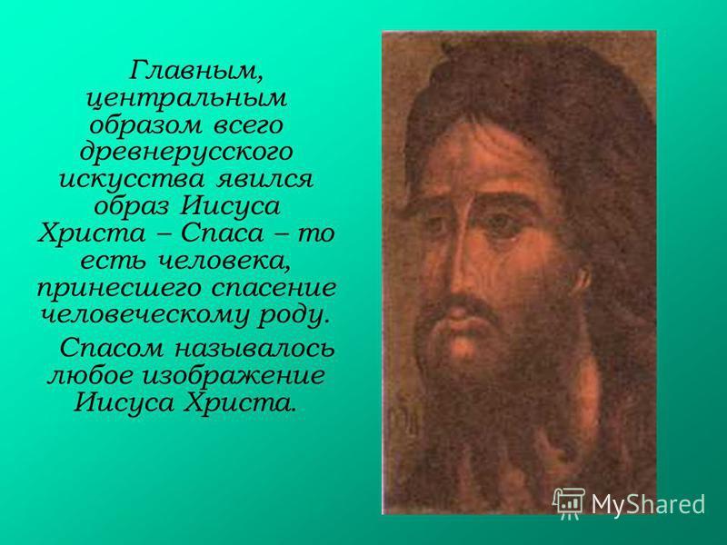 Главным, центральным образом всего древнерусского искусства явился образ Иисуса Христа – Спаса – то есть человека, принесшего спасение человеческому роду. Спасом называлось любое изображение Иисуса Христа.