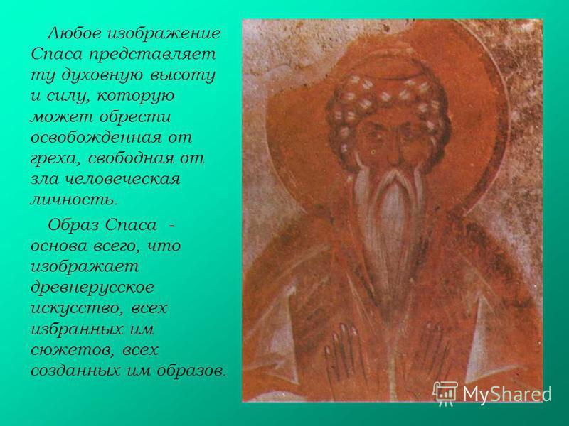 Любое изображение Спаса представляет ту духовную высоту и силу, которую может обрести освобожденная от греха, свободная от зла человеческая личность. Образ Спаса - основа всего, что изображает древнерусское искусство, всех избранных им сюжетов, всех