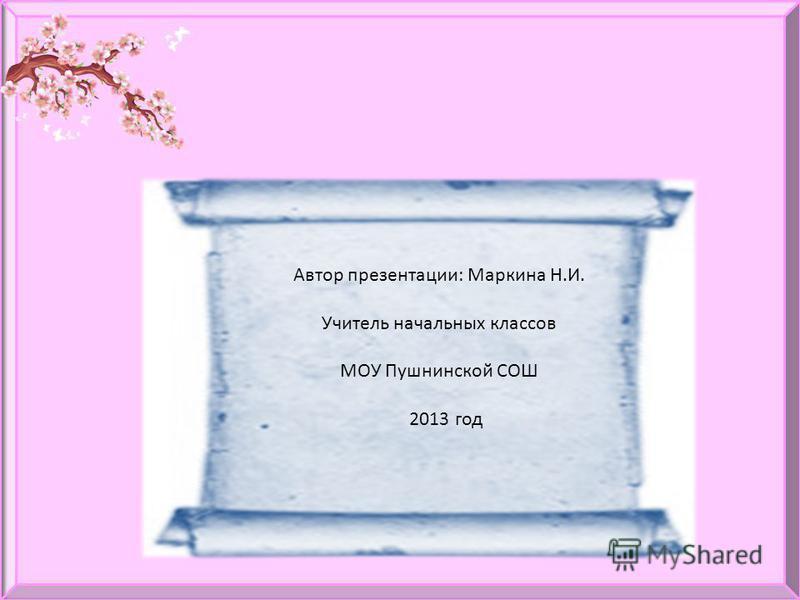 Автор презентации: Маркина Н.И. Учитель начальных классов МОУ Пушнинской СОШ 2013 год